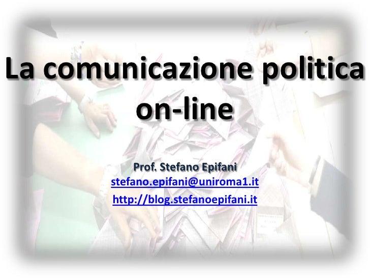 La comunicazione politica on-line<br />Prof. Stefano Epifani  stefano.epifani@uniroma1.it<br />http://blog.stefanoepifani....