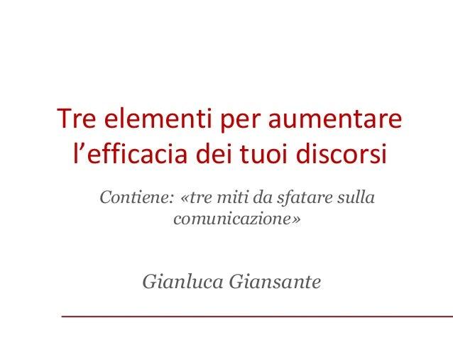Tre elementi per aumentare l'efficacia dei tuoi discorsi Contiene: «tre miti da sfatare sulla comunicazione»  Gianluca Gia...