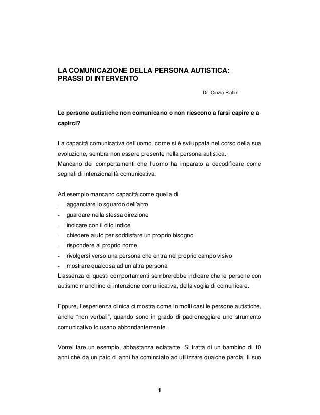 1 LA COMUNICAZIONE DELLA PERSONA AUTISTICA: PRASSI DI INTERVENTO Dr. Cinzia Raffin Le persone autistiche non comunicano o ...