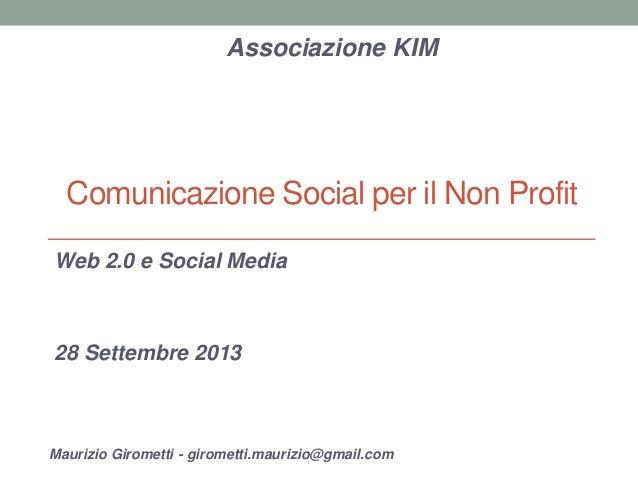 Comunicazione Social per il Non Profit Web 2.0 e Social Media 28 Settembre 2013 Associazione KIM Maurizio Girometti - giro...