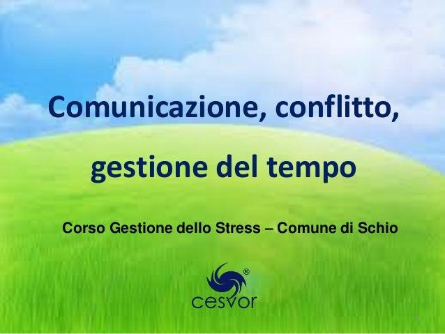 Comunicazione, conflitto,    gestione del tempo Corso Gestione dello Stress – Comune di Schio                             ...