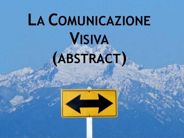 © 2004-2014 - UNICAMENTE - Designer Consolata Plantone - www.unicamente.net LA COMUNICAZIONE VISIVA (ABSTRACT)