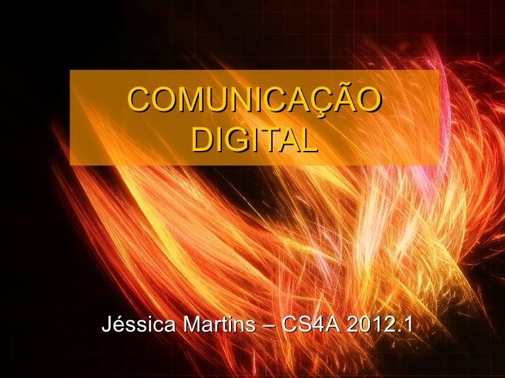 COMUNICAÇÃO    DIGITALJéssica Martins – CS4A 2012.1