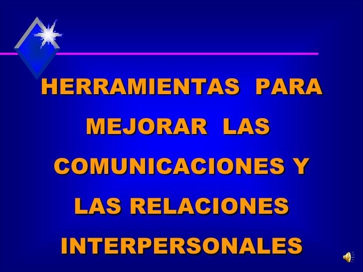 HERRAMIENTAS  PARA MEJORAR  LAS  COMUNICACIONES Y LAS RELACIONES INTERPERSONALES