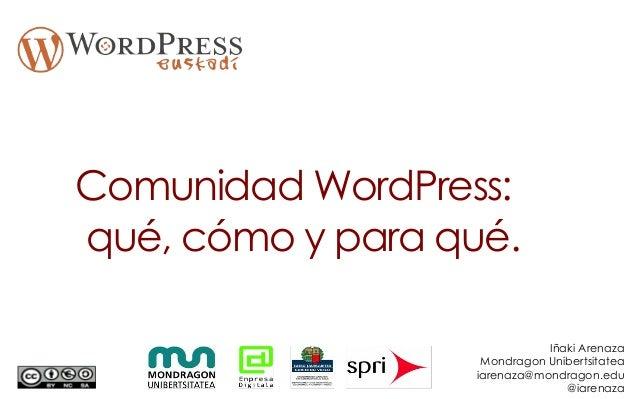 Comunidad WordPress: qué, cómo y para qué. Iñaki Arenaza Mondragon Unibertsitatea iarenaza@mondragon.edu @iarenaza
