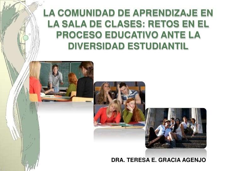 LA COMUNIDAD DE APRENDIZAJE EN LA SALA DE CLASES: RETOS EN EL PROCESO EDUCATIVO ANTE LA DIVERSIDAD ESTUDIANTIL<br />DRA. T...