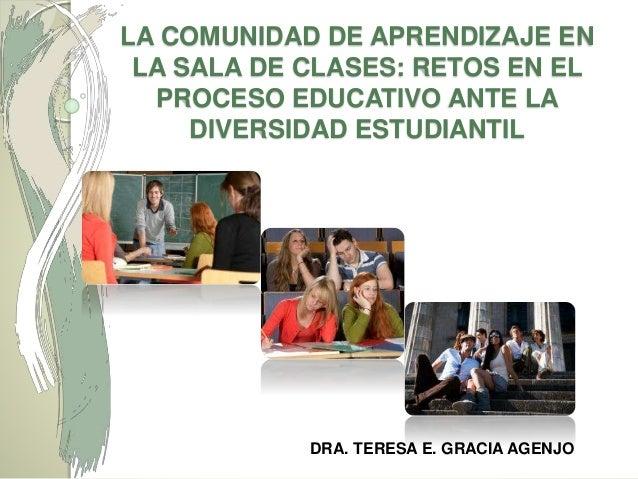 LA COMUNIDAD DE APRENDIZAJE EN LA SALA DE CLASES: RETOS EN EL PROCESO EDUCATIVO ANTE LA DIVERSIDAD ESTUDIANTIL DRA. TERESA...