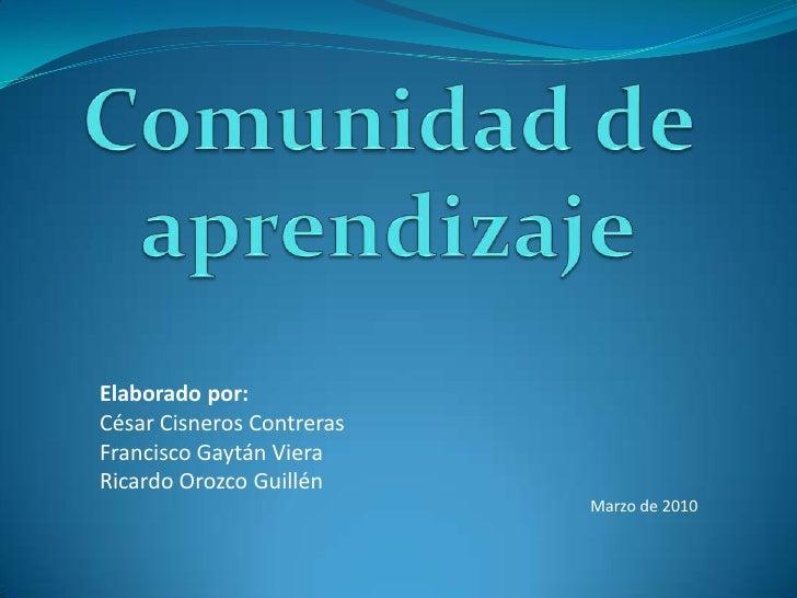 Comunidad de aprendizaje<br />Elaborado por:<br />César Cisneros Contreras<br />Francisco Gaytán Viera<br />Ricardo Orozco...