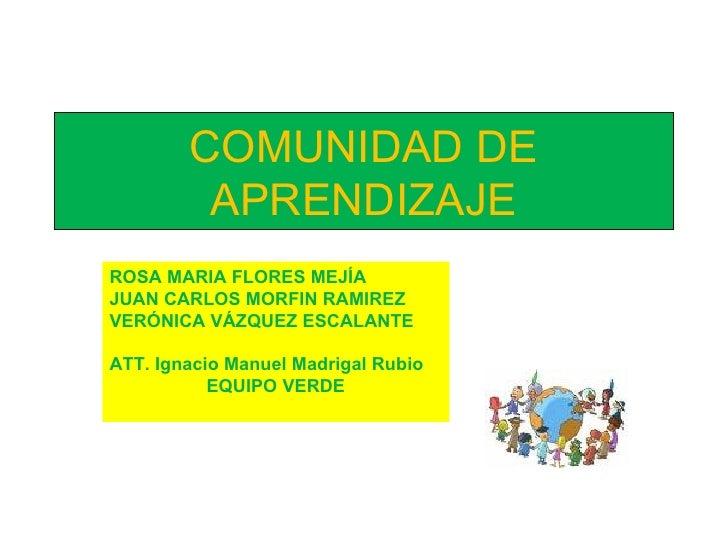 COMUNIDAD DE APRENDIZAJE ROSA MARIA FLORES MEJÍA JUAN CARLOS MORFIN RAMIREZ VERÓNICA VÁZQUEZ ESCALANTE ATT. Ignacio Manuel...