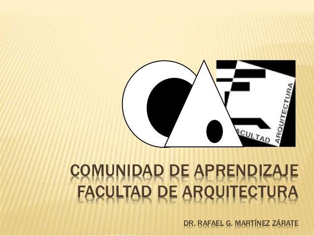 COMUNIDAD DE APRENDIZAJE FACULTAD DE ARQUITECTURA DR. RAFAEL G. MARTÍNEZ ZÁRATE