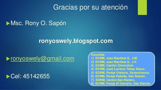 Gracias por su atención Msc. Rony O. Sapón ronyoswely.blogspot.com ronyoswely@gmail.com Cel: 45142655 Escuelas: 1) EORM...