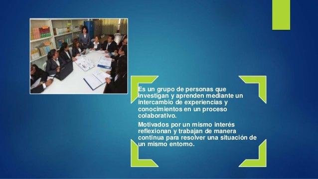 Es un grupo de personas que investigan y aprenden mediante un intercambio de experiencias y conocimientos en un proceso co...