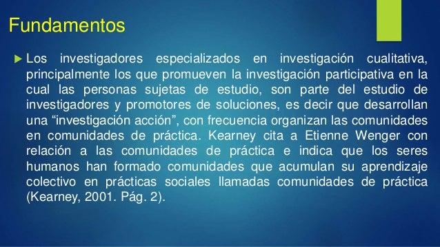 Fundamentos  Los investigadores especializados en investigación cualitativa, principalmente los que promueven la investig...