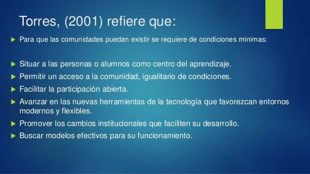Torres, (2001) refiere que:  Para que las comunidades puedan existir se requiere de condiciones mínimas:  Situar a las p...