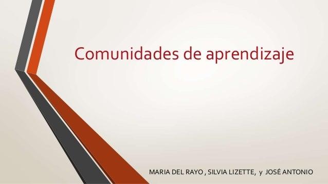 Comunidades de aprendizaje MARIA DEL RAYO , SILVIA LIZETTE, y JOSÉ ANTONIO