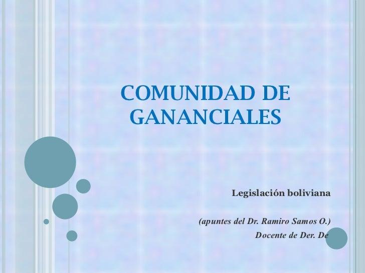 COMUNIDAD DE GANANCIALES Legislación  boliviana ( apuntes  del Dr. Ramiro Samos O.) Docente de Der. De