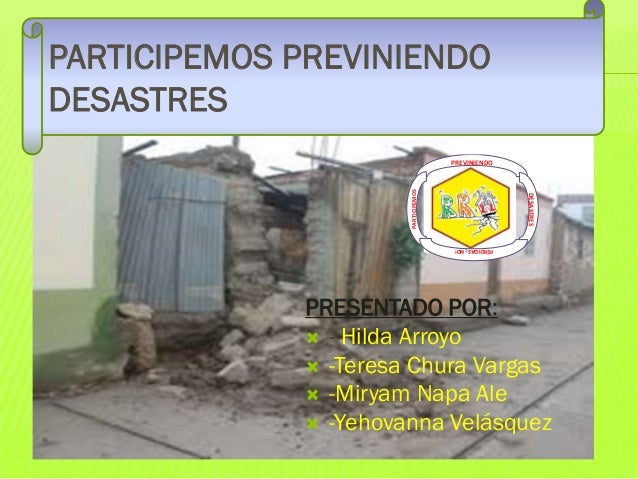 PARTICIPEMOS PREVINIENDO DESASTRES DESASTRES  PARTICIPEMOS  PREVINIENDO  PÉRDIDAS ¡ NO!  PRESENTADO POR:  - Hilda Arroyo ...
