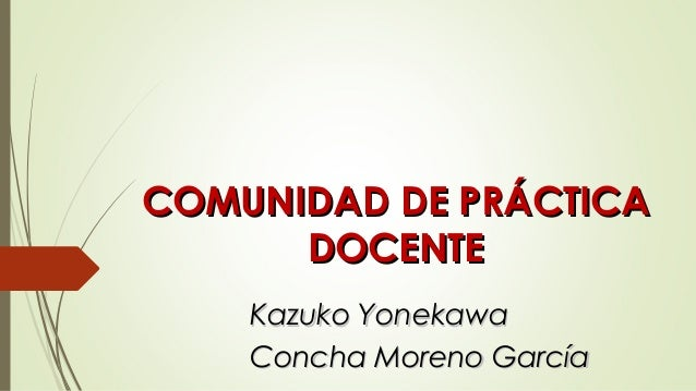 Kazuko YonekawaKazuko Yonekawa Concha Moreno GarcíaConcha Moreno García COMUNIDAD DE PRÁCTICACOMUNIDAD DE PRÁCTICA DOCENTE...
