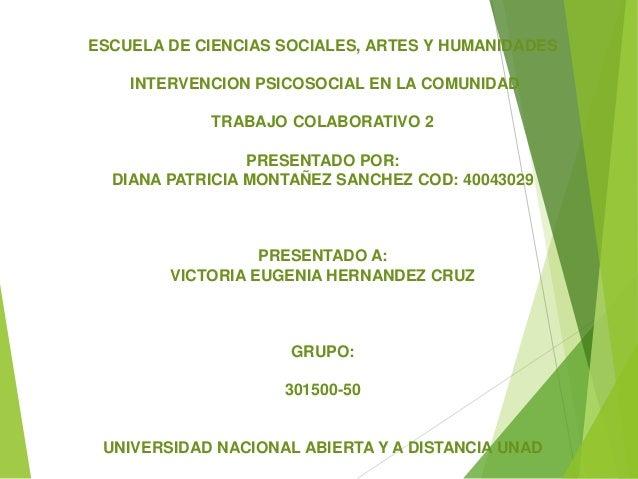 ESCUELA DE CIENCIAS SOCIALES, ARTES Y HUMANIDADES INTERVENCION PSICOSOCIAL EN LA COMUNIDAD TRABAJO COLABORATIVO 2 PRESENTA...