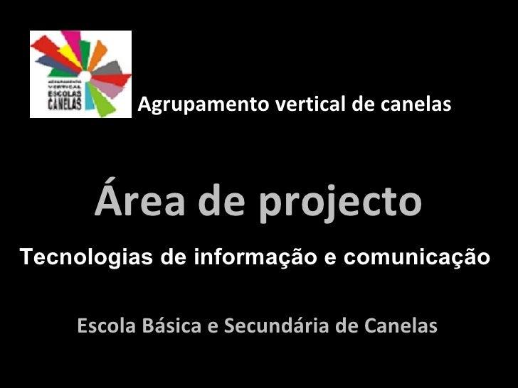 Escola Básica e Secundária de Canelas  Área de projecto Agrupamento vertical de canelas  Tecnologias de informação e comun...