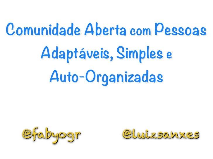 Comunidade Aberta com Pessoas    Adaptáveis, Simples e       Auto-Organizadas  @fabyogr       @luizsanxes