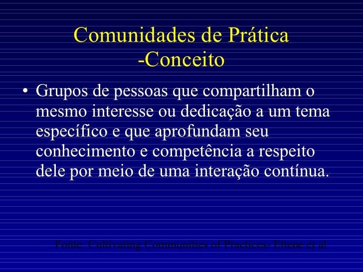 Comunidades de Prática -Conceito <ul><li>Grupos de pessoas que compartilham o mesmo interesse ou dedicação a um tema espec...