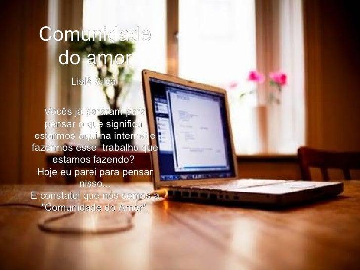 Comunidade do amor Lisiê Silva  Vocês já pararam para pensar o que significa estarmos aqui na internet e fazermos esse t...