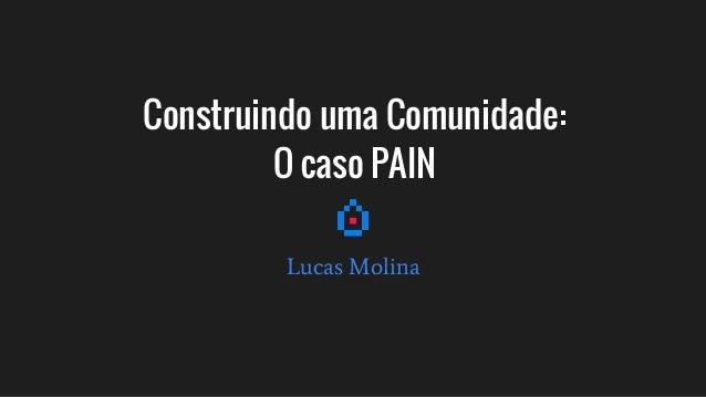 Construindo uma Comunidade: O caso PAIN Lucas Molina