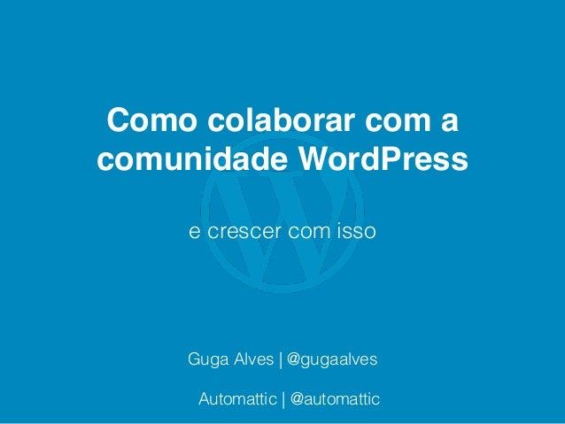 Como colaborar com a comunidade WordPress e crescer com isso Guga Alves | @gugaalves Automattic | @automattic