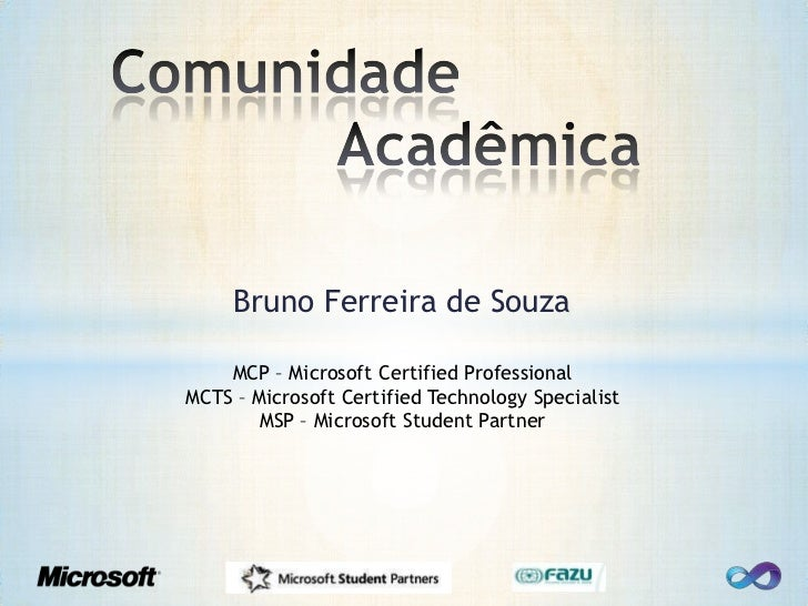 ComunidadeAcadêmica<br />Bruno Ferreira de Souza<br />MCP – Microsoft Certified Professional<br />MCTS – Microsoft Certi...