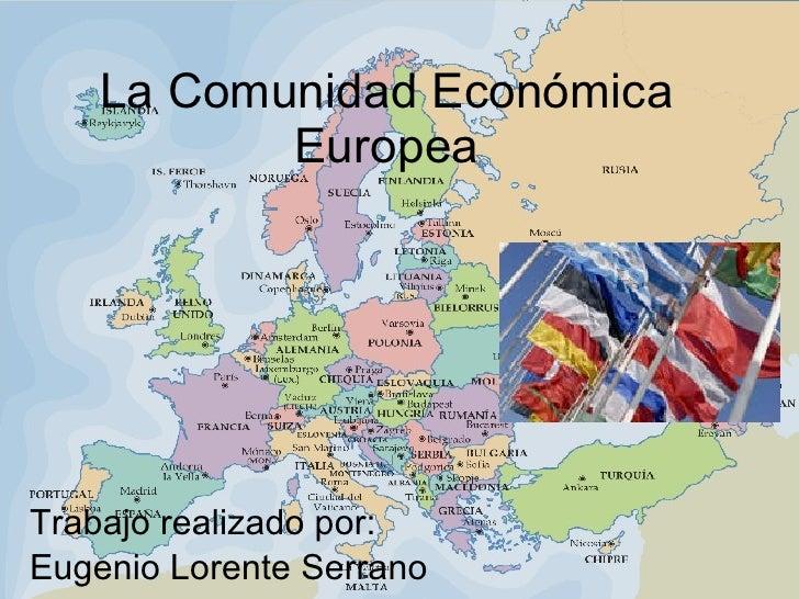 La Comunidad Económica Europea Trabajo realizado por: Eugenio Lorente Serrano