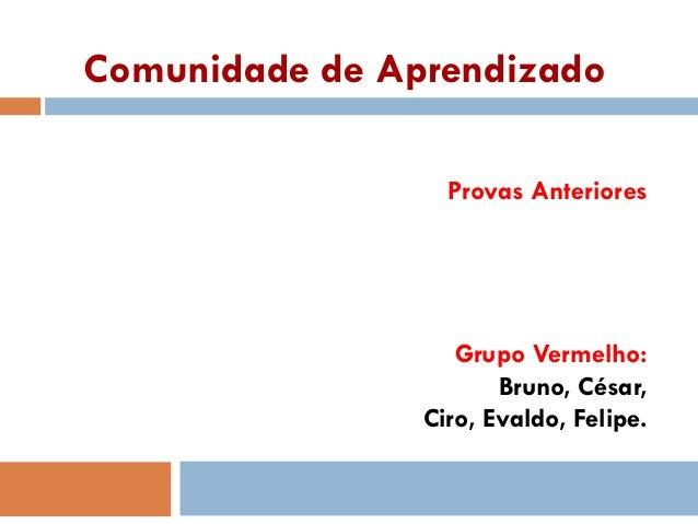 Comunidade de Aprendizado Provas Anteriores Grupo Vermelho: Bruno, César, Ciro, Evaldo, Felipe.