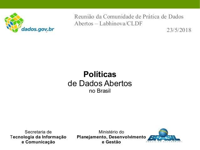 Políticas de Dados Abertos no Brasil Reunião da Comunidade de Prática de Dados Abertos – Labhinova/CLDF 23/5/2018 Secretar...