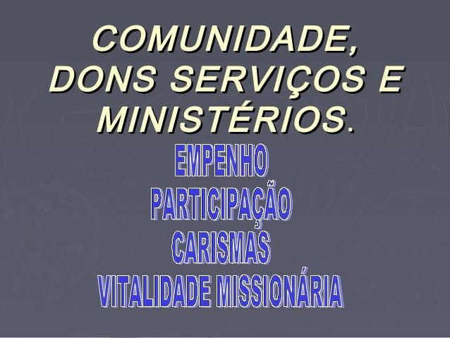 COMUNIDADE,DONS SERVIÇOS E  MINISTÉRIOS .
