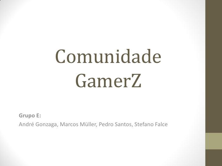 Comunidade               GamerZGrupo E:André Gonzaga, Marcos Müller, Pedro Santos, Stefano Falce