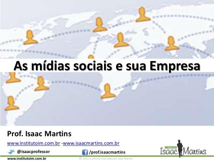 As mídias sociais e sua Empresa<br />Prof. Isaac Martins<br />www.institutoim.com.br -www.isaacmartins.com.br<br />