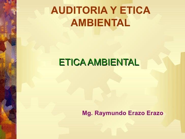 AUDITORIA Y ETICA AMBIENTAL ETICA AMBIENTAL Mg. Raymundo Erazo Erazo