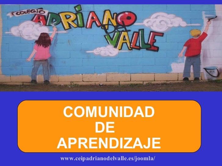www.ceipadrianodelvalle.es/joomla/   COMUNIDAD  DE APRENDIZAJE