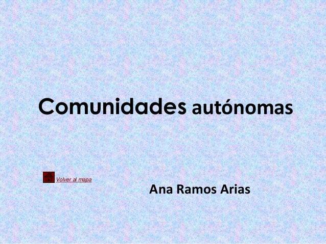 Comunidades autónomas Volver al mapa                  Ana Ramos Arias