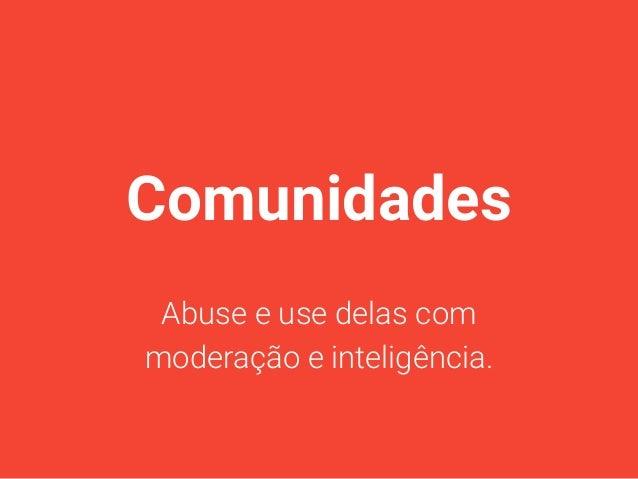 Comunidades Abuse e use delas com moderação e inteligência.