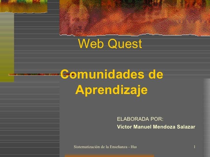 Web Quest  Comunidades de Aprendizaje ELABORADA POR: Víctor Manuel Mendoza Salazar