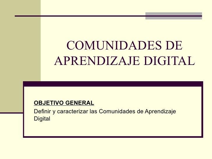 COMUNIDADES DE APRENDIZAJE DIGITAL OBJETIVO GENERAL Definir y caracterizar las Comunidades de Aprendizaje Digital