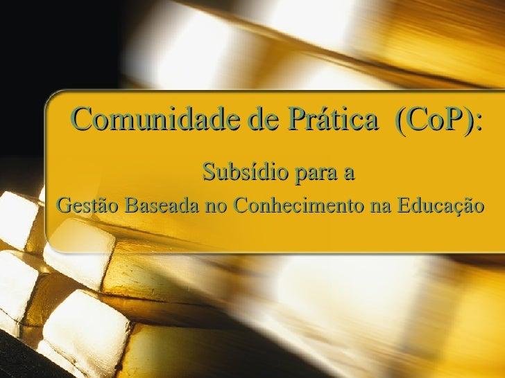 Comunidade de Prática  (CoP): Subsídio para a Gestão Baseada no Conhecimento na Educação