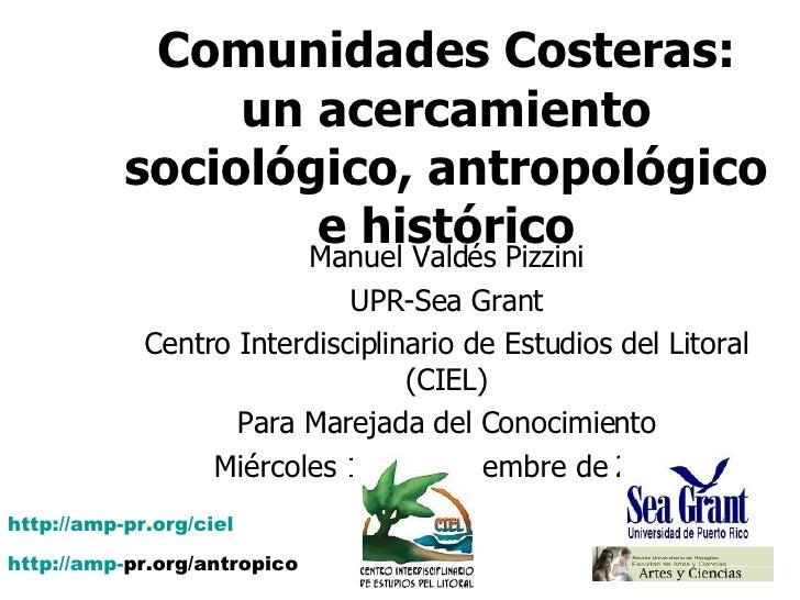Comunidades Costeras: un acercamiento sociológico, antropológico e histórico Manuel Valdés Pizzini UPR-Sea Grant Centro In...