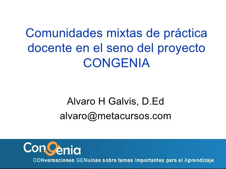 Comunidades mixtas de pr áctica docente en el seno del proyecto CONGENIA Alvaro H Galvis, D.Ed [email_address]