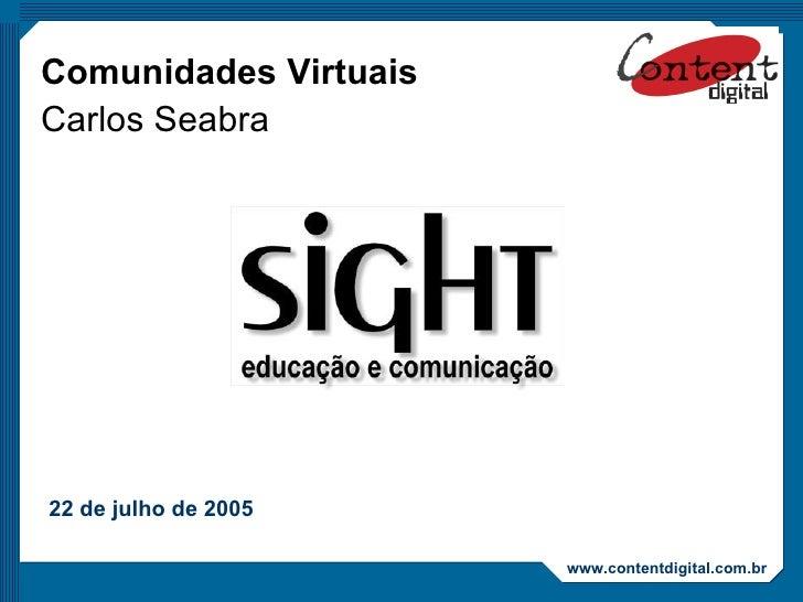 Comunidades Virtuais Carlos Seabra 22 de julho de 2005 www.contentdigital.com.br