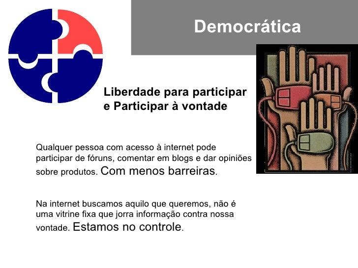 Democrática Liberdade para participar e Participar à vontade Qualquer pessoa com acesso à internet pode participar de fóru...
