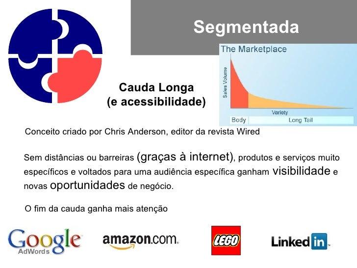 Segmentada Cauda Longa (e acessibilidade) Conceito criado por Chris Anderson, editor da revista Wired Sem distâncias ou ba...