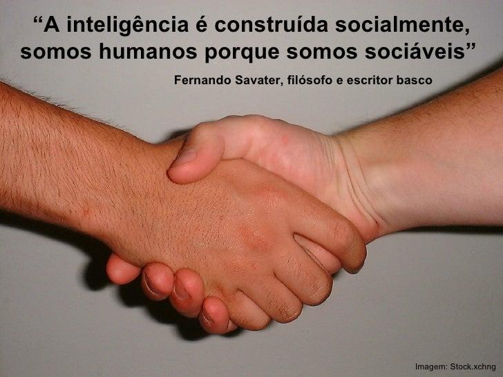""""""" A inteligência é construída socialmente, somos humanos porque somos sociáveis""""  Imagem: Stock.xchng Fernando Savater, fi..."""