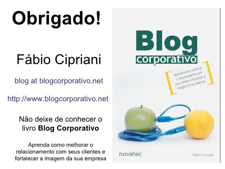 Fábio Cipriani blog at blogcorporativo.net http://www.blogcorporativo.net Obrigado! Não deixe de conhecer o livro  Blog Co...